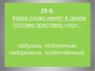 25 б. Какое слово имеет в своём составе приставку «по» : подушка, подоконник,