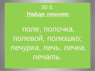 30 б. Найди лишнее: поле, полочка, полевой, полюшко; печурка, печь, печка, пе