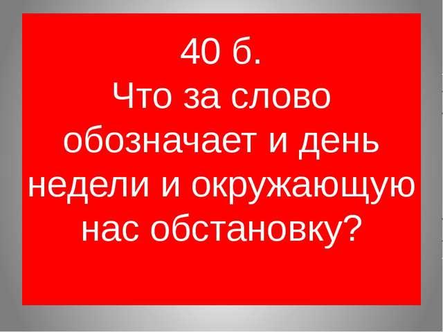 40 б. Что за слово обозначает и день недели и окружающую нас обстановку?