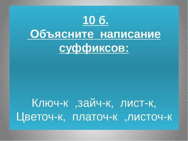 10 б. Объясните написание суффиксов: Ключ-к ,зайч-к, лист-к, Цветоч-к, плато...