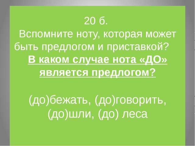 20 б. Вспомните ноту, которая может быть предлогом и приставкой? В каком случ...