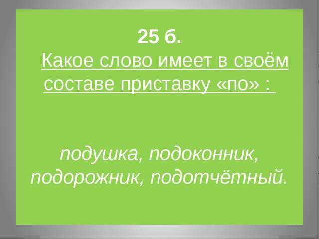 25 б. Какое слово имеет в своём составе приставку «по» : подушка, подоконник,...