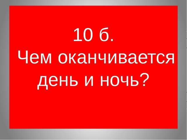 10 б. Чем оканчивается день и ночь?