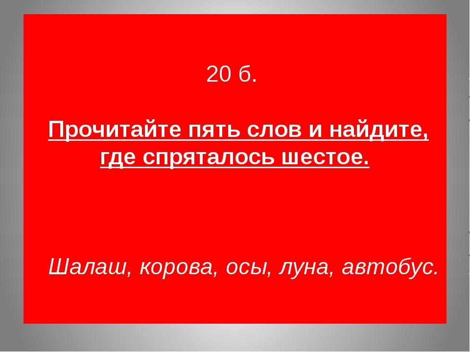 20 б. Прочитайте пять слов и найдите, где спряталось шестое. Шалаш, корова,...
