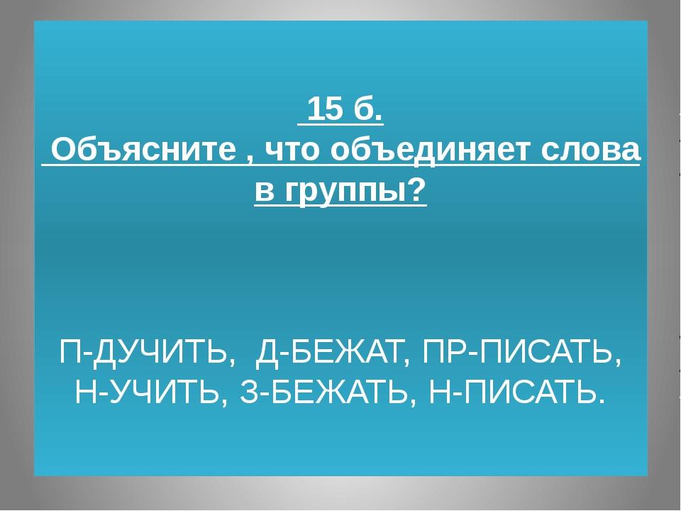 15 б. Объясните , что объединяет слова в группы? П-ДУЧИТЬ, Д-БЕЖАТ, ПР-ПИСАТ...