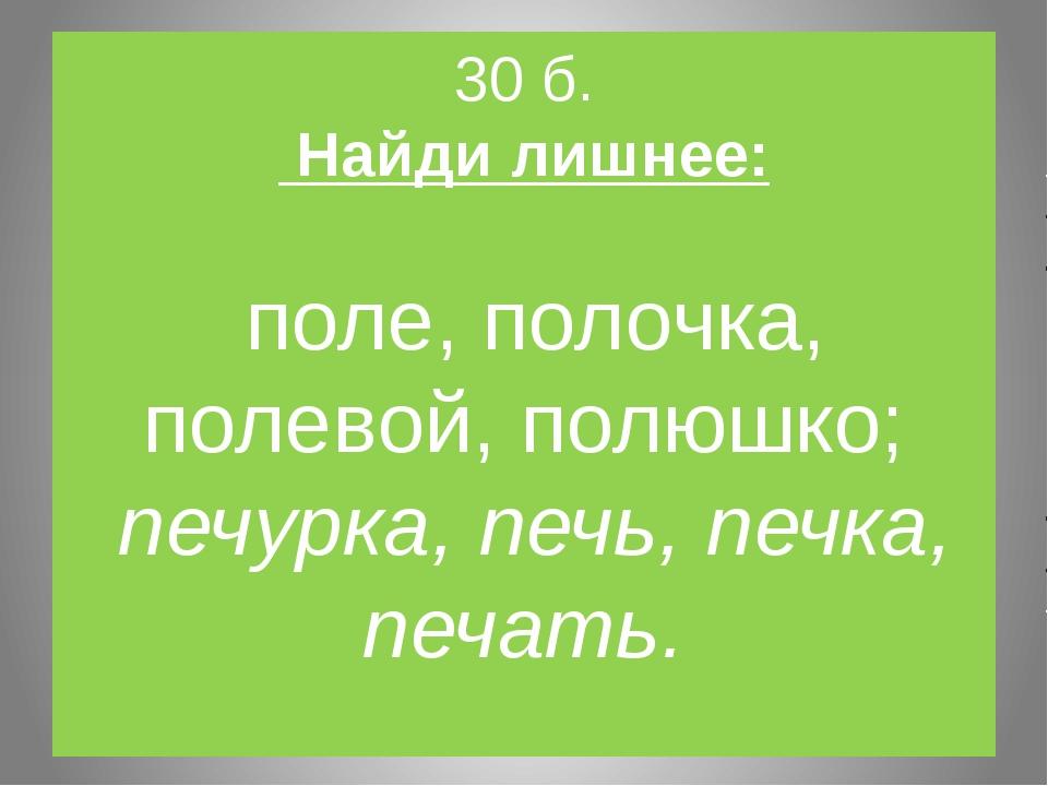 30 б. Найди лишнее: поле, полочка, полевой, полюшко; печурка, печь, печка, пе...