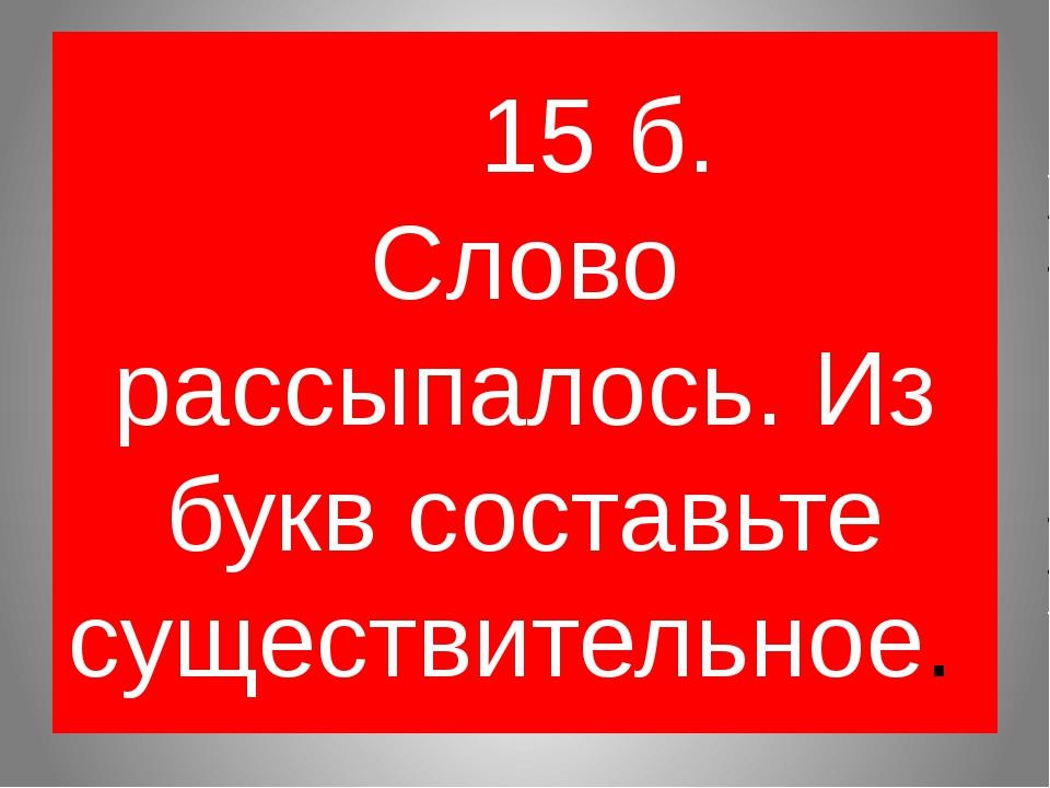 15 б. Слово рассыпалось. Из букв составьте существительное.