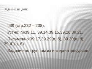 Задание на дом: §39 (стр.232 – 238), Устно: №39.11, 39.14,39.15,39.20,39.21.