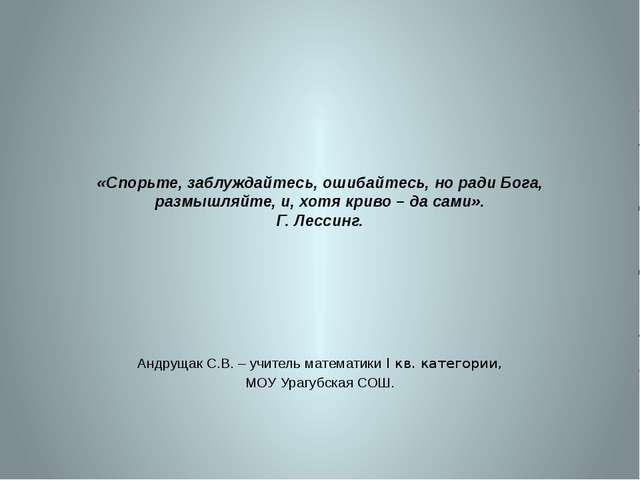 «Спорьте, заблуждайтесь, ошибайтесь, но ради Бога, размышляйте, и, хотя криво...
