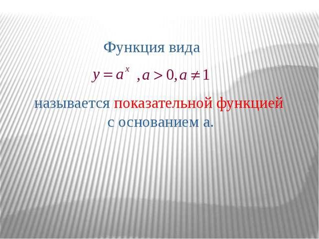 Функция вида называется показательной функцией с основанием а.