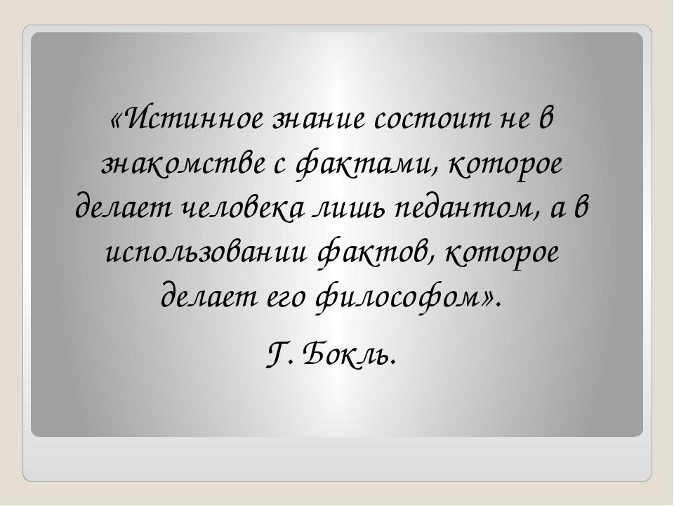 «Истинное знание состоит не в знакомстве с фактами, которое делает человека л...