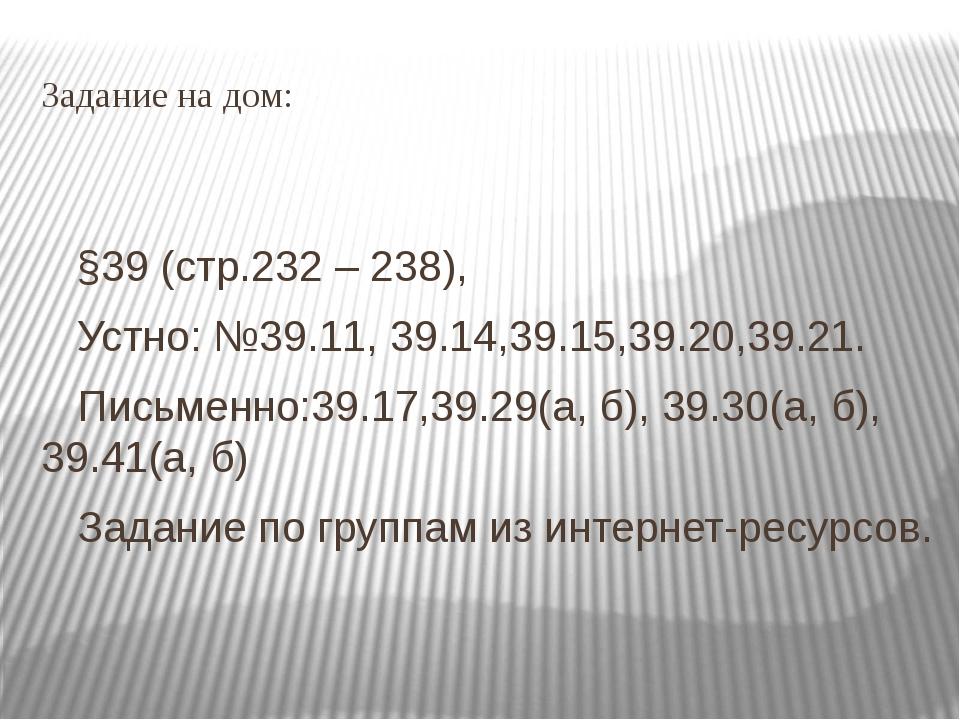 Задание на дом: §39 (стр.232 – 238), Устно: №39.11, 39.14,39.15,39.20,39.21....