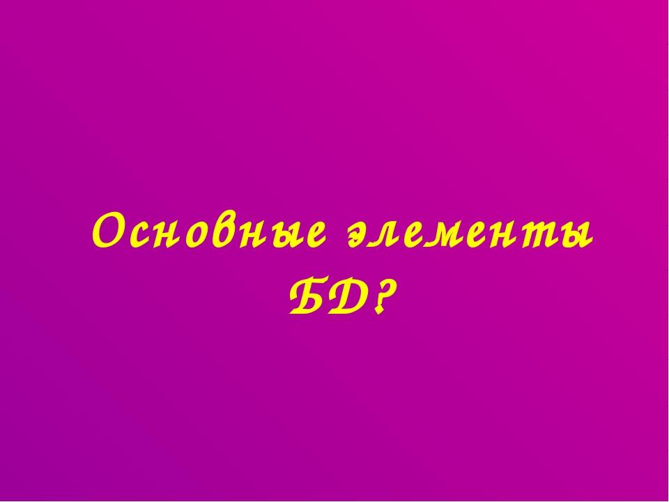Основные элементы БД?