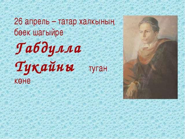 26 апрель – татар халкының бөек шагыйре Габдулла Тукайның туган көне