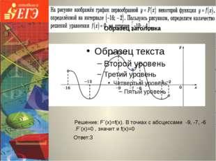 Ответ:3 Решение: F΄(х)=f(х). В точках с абсциссами -9, -7, -6 .F΄(х)=0 , знач