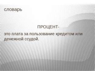 словарь ПРОЦЕНТ- это плата за пользование кредитом или денежной ссудой.