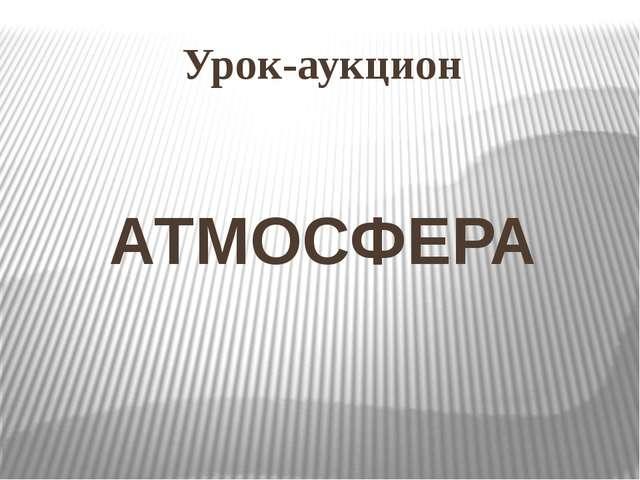 Урок-аукцион АТМОСФЕРА