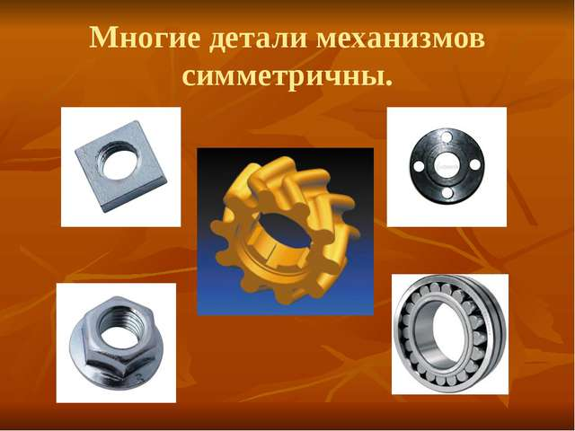 Многие детали механизмов симметричны.