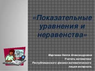 «Показательные уравнения и неравенства» Маргиева Нелли Александровна Учитель