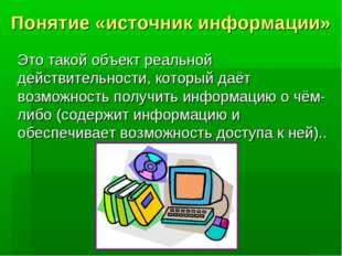Понятие «источник информации» Это такой объект реальной действительности, ко