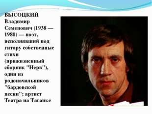 ВЫСОЦКИЙ Владимир Семенович (1938 — 1980) — поэт, исполнявший под гитару собс