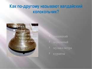 Как по-другому называют валдайский колокольчик? ямщицкий церковный музыка вет