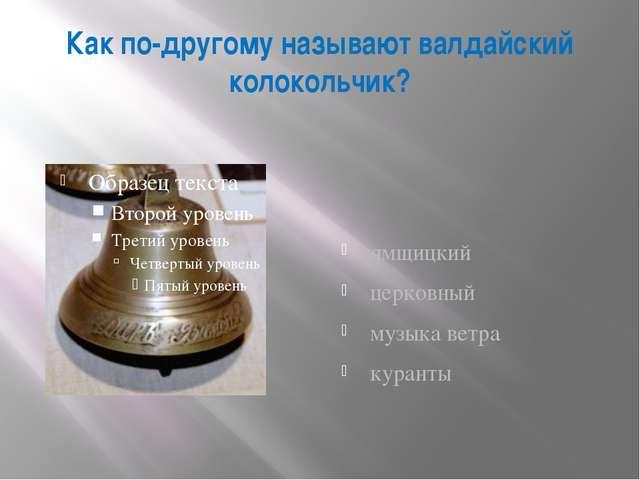 Как по-другому называют валдайский колокольчик? ямщицкий церковный музыка вет...