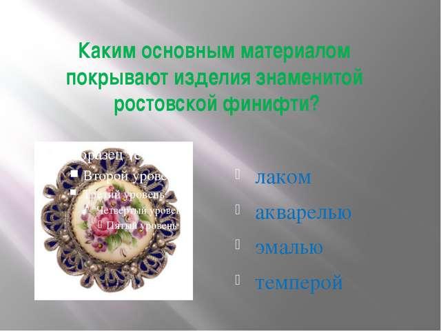 лаком акварелью эмалью темперой Каким основным материалом покрывают изделия з...