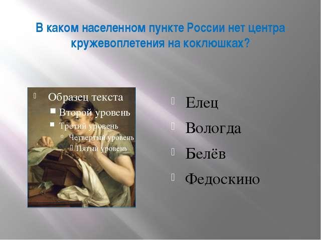 В каком населенном пункте России нет центра кружевоплетения на коклюшках? Еле...