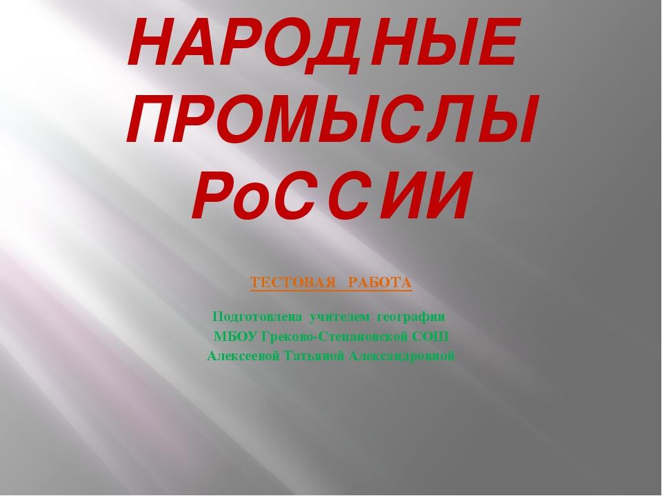 НАРОДНЫЕ ПРОМЫСЛЫ РоССИИ ТЕСТОВАЯ РАБОТА Подготовлена учителем географии МБОУ...