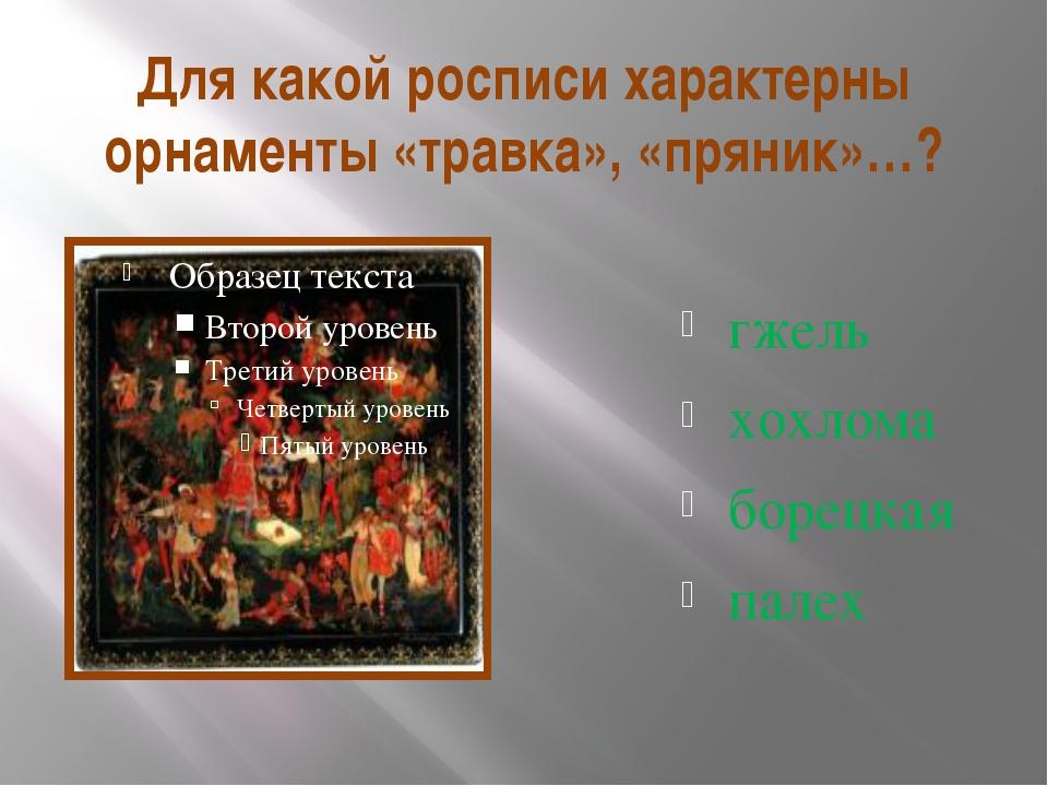 Для какой росписи характерны орнаменты «травка», «пряник»…? гжель хохлома бор...