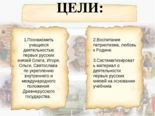 ЦЕЛИ: 1.Познакомить учащихся деятельностью первых русских князей Олега, Игор