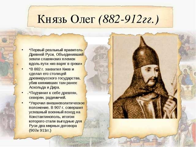 Князь Олег (882-912гг.) *Первый реальный правитель Древней Руси, Объединивший...