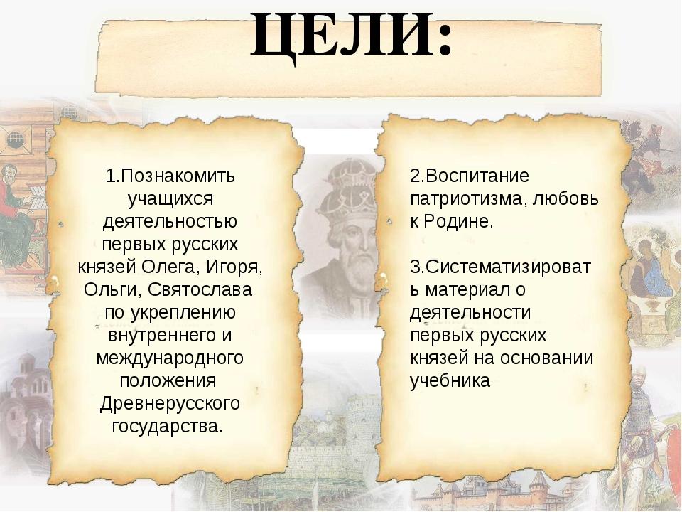 ЦЕЛИ: 1.Познакомить учащихся деятельностью первых русских князей Олега, Игор...