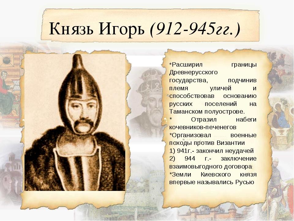 Князь Игорь (912-945гг.) *Расширил границы Древнерусского государства, подчин...