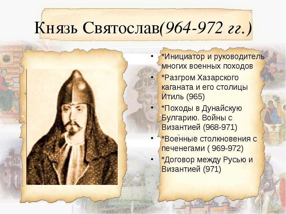 Князь Святослав(964-972 гг.) *Инициатор и руководитель многих военных походов...