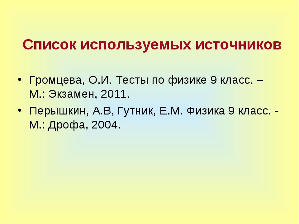 Список используемых источников Громцева, О.И. Тесты по физике 9 класс. – М.:...