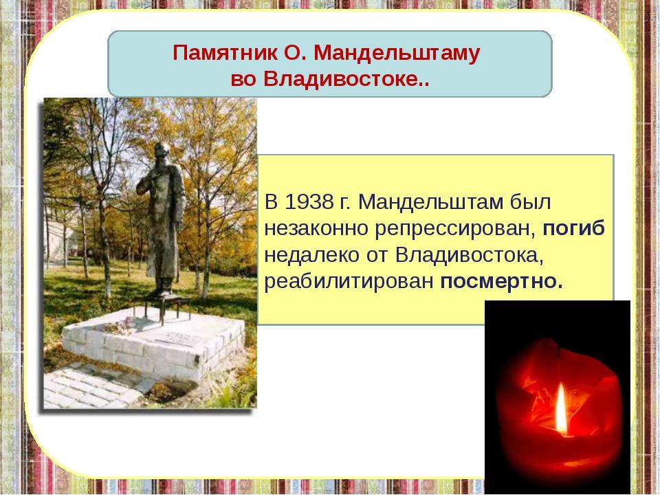 В 1938 г. Мандельштам был незаконно репрессирован, погиб недалеко от Влади...