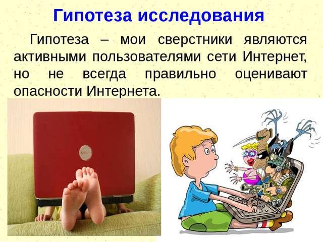 Гипотеза исследования Гипотеза – мои сверстники являются активными пользовате...
