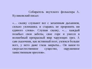 Собиратель якутского фольклора А. Куликовский писал: «… сказку слушают все с