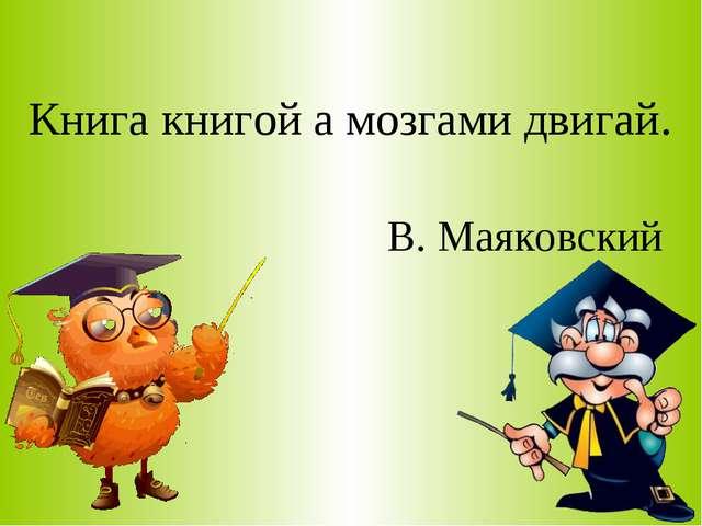 Книга книгой а мозгами двигай. В. Маяковский