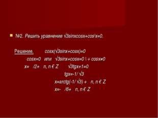 №2. Решить уравнение √3sinxcosx+cos2x=0. Решение. cosx(√3sinx+cosx)=0 cosx=0