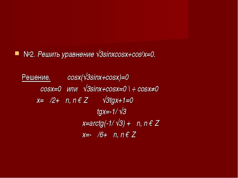 №2. Решить уравнение √3sinxcosx+cos2x=0. Решение. cosx(√3sinx+cosx)=0 cosx=0...