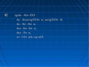 в) tg(4x-π/6)= √3/3. 4x-π/6=arctg√3/3+πn; arctg√3/3=π/6. 4x-π/6=π/6+πn; 4x=π/