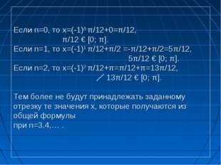 Если n=0, то x=(-1)0 π/12+0=π/12, π/12 € [0; π]. Если n=1, то x=(-1)1 π/12+π/
