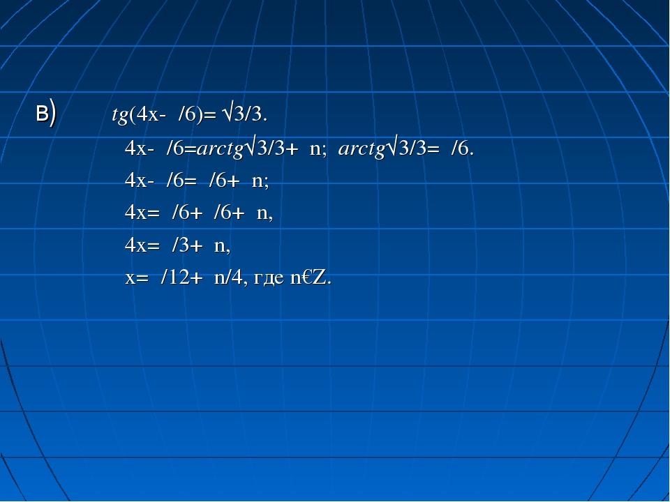 в) tg(4x-π/6)= √3/3. 4x-π/6=arctg√3/3+πn; arctg√3/3=π/6. 4x-π/6=π/6+πn; 4x=π/...