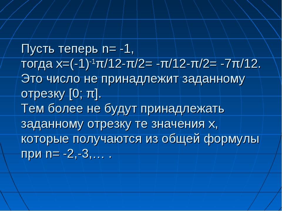 Пусть теперь n= -1, тогда x=(-1)-1π/12-π/2= -π/12-π/2= -7π/12. Это число не п...