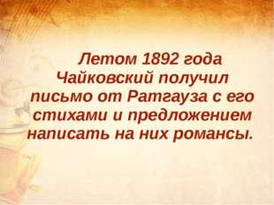 Летом 1892 года Чайковский получил письмо от Ратгауза с его стихами и предл