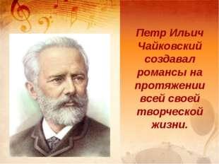 Петр Ильич Чайковский создавал романсы на протяжении всей своей творческой жи