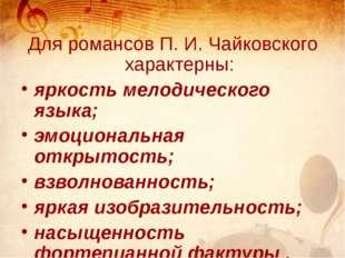 Для романсов П. И. Чайковского характерны: яркость мелодического языка; эмоц